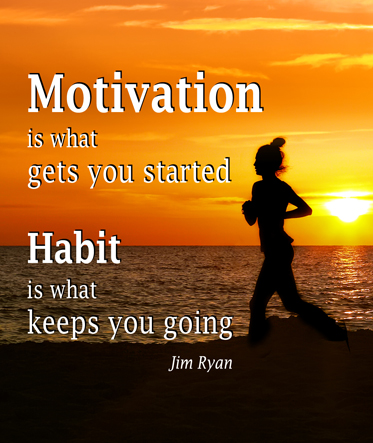 Motivation is what gets you started: Habit is what keeps you going. by Jim Ryan